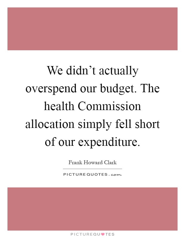 We didn't actually overspend our budget. The health Commission allocation simply fell short of our expenditure Picture Quote #1