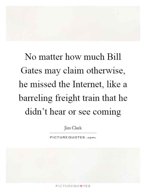 No matter how much Bill Gates may claim otherwise, he missed the Internet, like a barreling freight train that he didn't hear or see coming Picture Quote #1