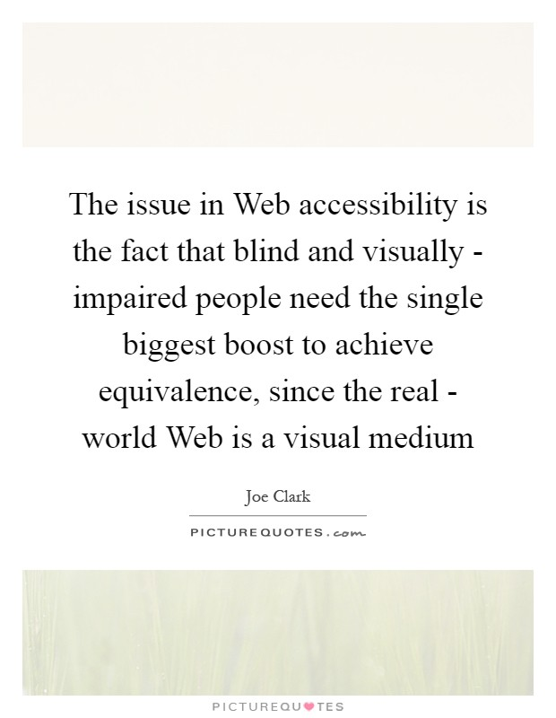 The issue in Web accessibility is the fact that blind and visually - impaired people need the single biggest boost to achieve equivalence, since the real - world Web is a visual medium Picture Quote #1