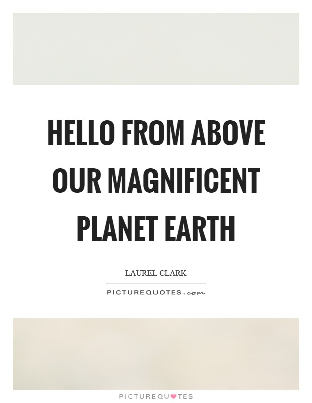 Hello from above our magnificent planet Earth Picture Quote #1