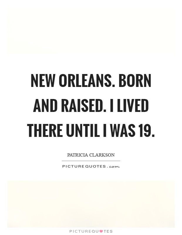 New Orleans. Born and raised. I lived there until I was 19 Picture Quote #1