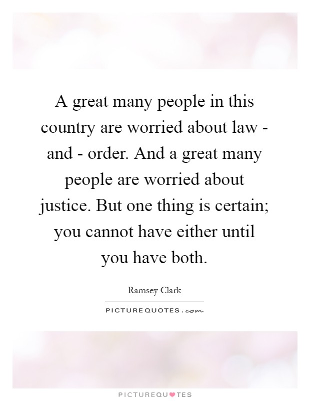 A great many people in this country are worried about law - and - order. And a great many people are worried about justice. But one thing is certain; you cannot have either until you have both Picture Quote #1