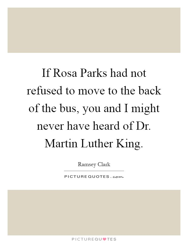 If Rosa Parks had not refused to move to the back of the bus, you and I might never have heard of Dr. Martin Luther King Picture Quote #1