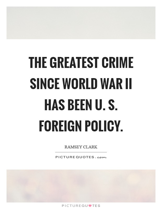 The greatest crime since World War II has been U. S. Foreign policy Picture Quote #1