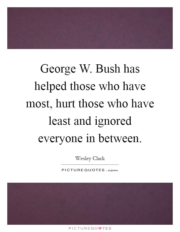 George W. Bush has helped those who have most, hurt those who have least and ignored everyone in between Picture Quote #1