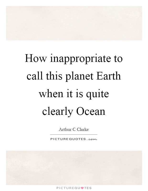 How inappropriate to call this planet Earth when it is quite clearly Ocean Picture Quote #1