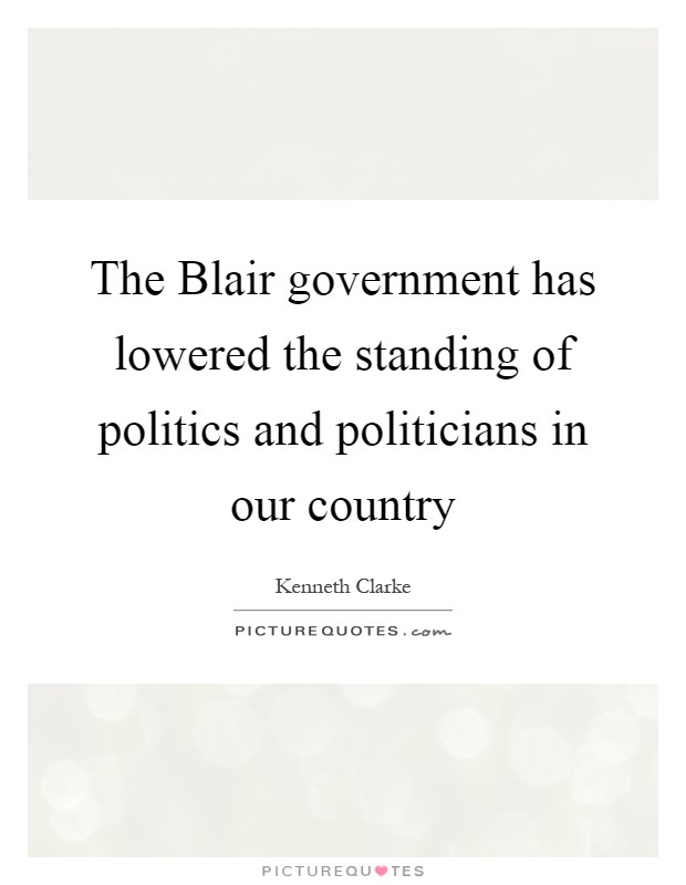The Blair government has lowered the standing of politics and politicians in our country Picture Quote #1