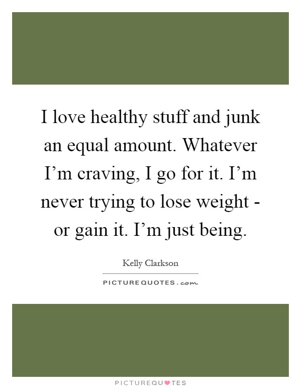 I love healthy stuff and junk an equal amount. Whatever I'm craving, I go for it. I'm never trying to lose weight - or gain it. I'm just being Picture Quote #1
