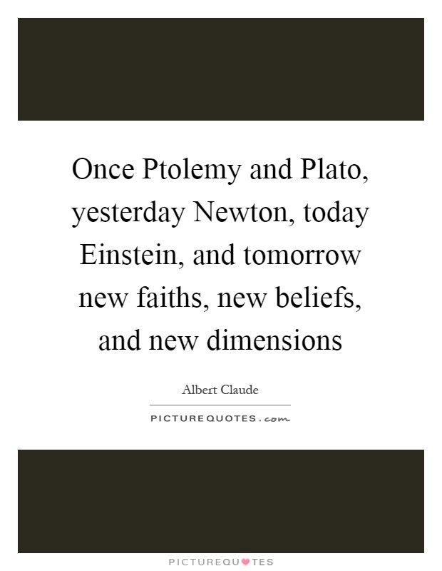 Once Ptolemy and Plato, yesterday Newton, today Einstein, and tomorrow new faiths, new beliefs, and new dimensions Picture Quote #1