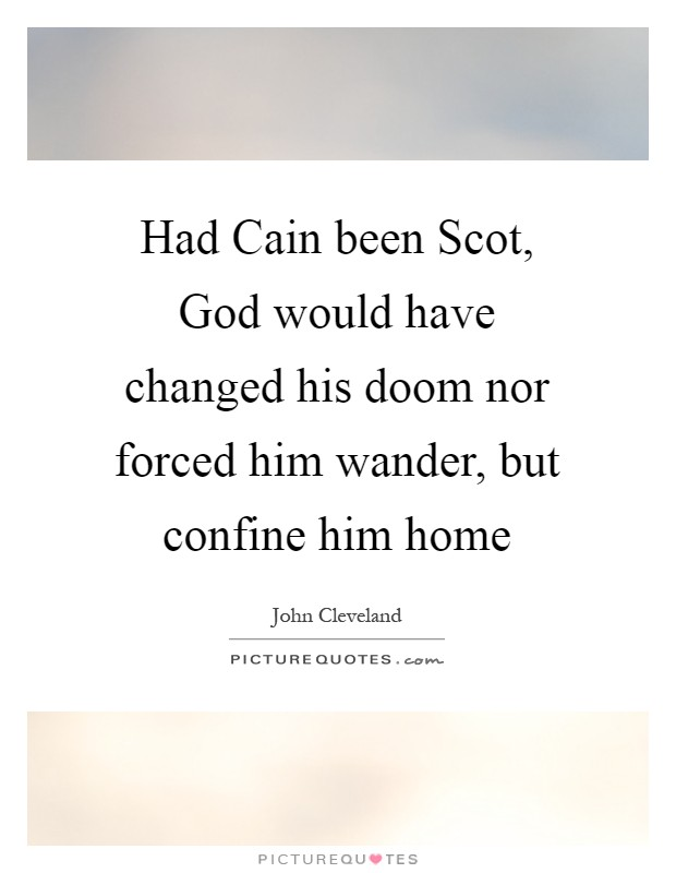Had Cain been Scot, God would have changed his doom nor forced him wander, but confine him home Picture Quote #1