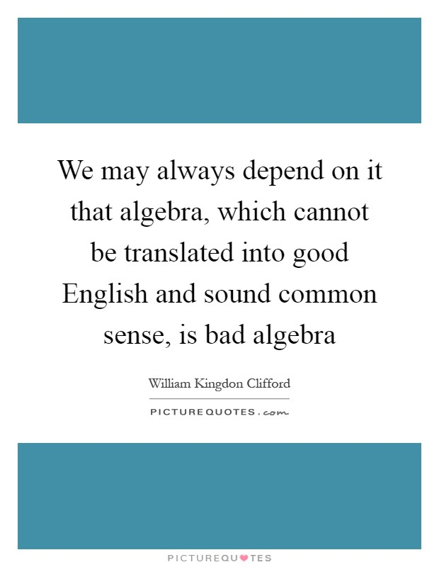 We may always depend on it that algebra, which cannot be translated into good English and sound common sense, is bad algebra Picture Quote #1