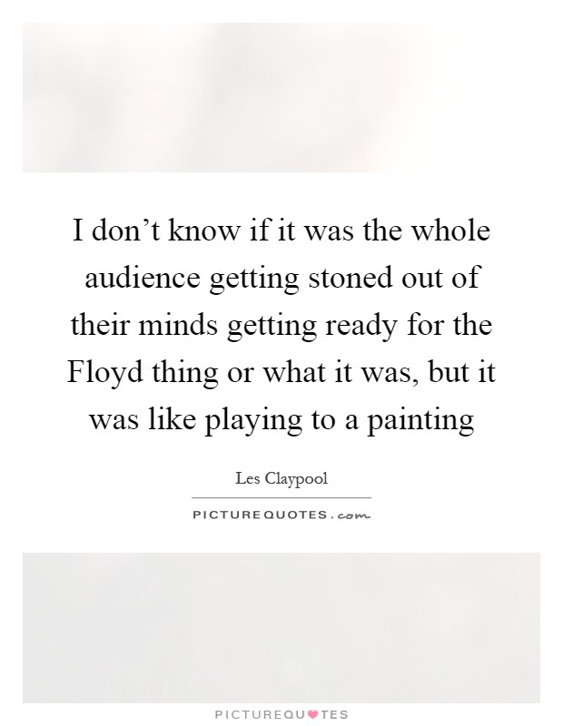 I don't know if it was the whole audience getting stoned out of their minds getting ready for the Floyd thing or what it was, but it was like playing to a painting Picture Quote #1