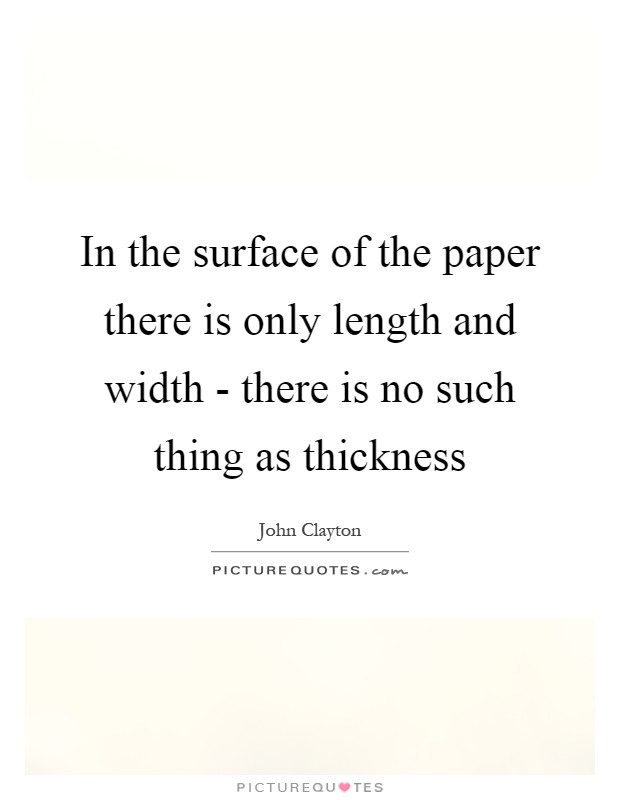 In the surface of the paper there is only length and width - there is no such thing as thickness Picture Quote #1