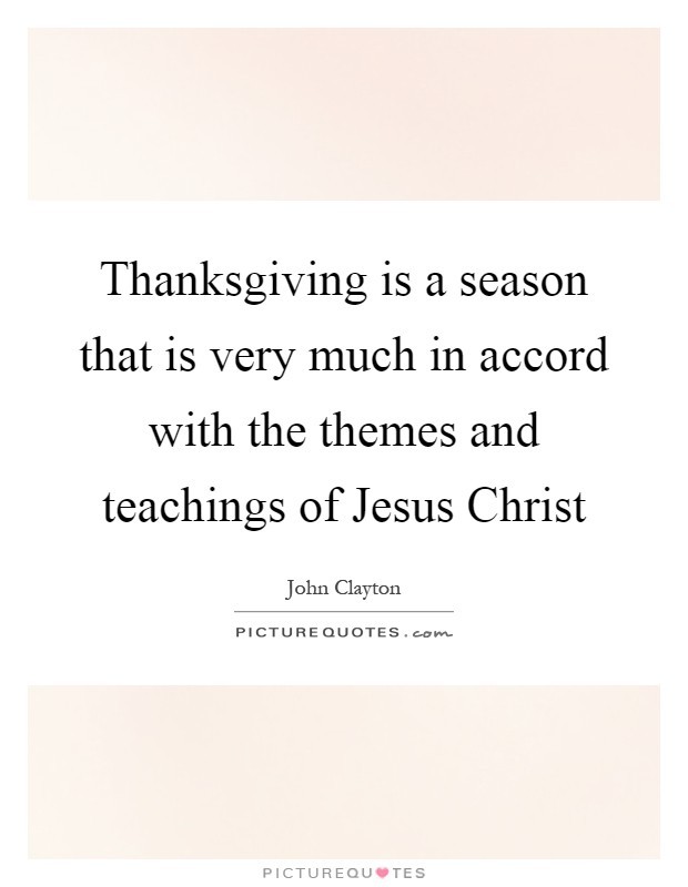 Thanksgiving is a season that is very much in accord with the themes and teachings of Jesus Christ Picture Quote #1