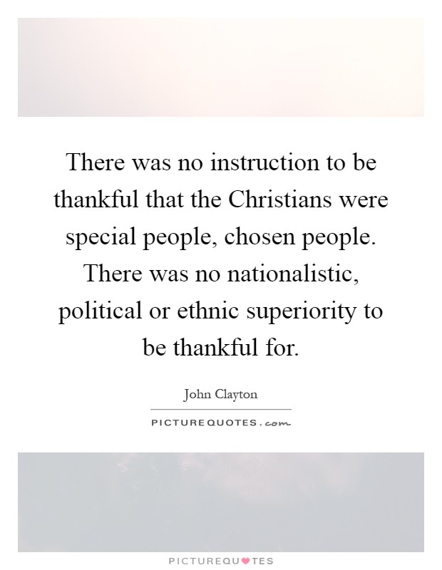 There was no instruction to be thankful that the Christians were special people, chosen people. There was no nationalistic, political or ethnic superiority to be thankful for Picture Quote #1