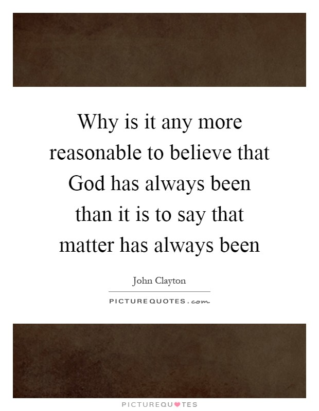 Why is it any more reasonable to believe that God has always been than it is to say that matter has always been Picture Quote #1