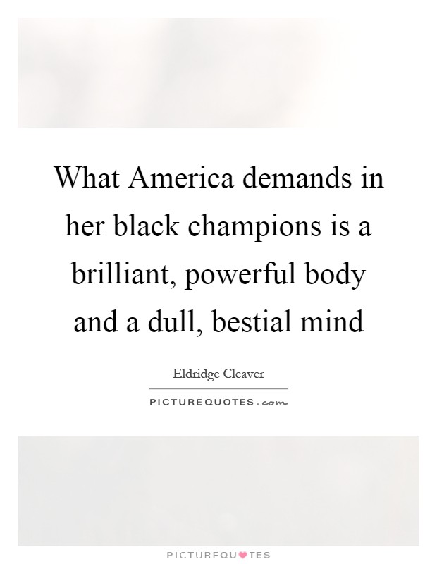 What America demands in her black champions is a brilliant, powerful body and a dull, bestial mind Picture Quote #1
