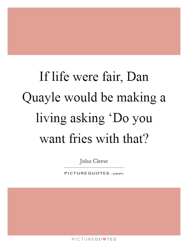 If life were fair, Dan Quayle would be making a living asking 'Do you want fries with that? Picture Quote #1