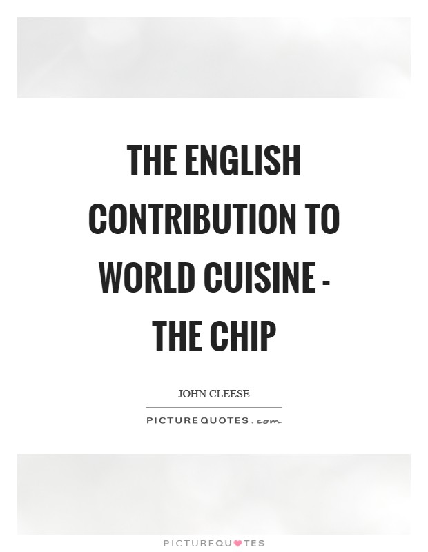 The English contribution to world cuisine - the chip Picture Quote #1
