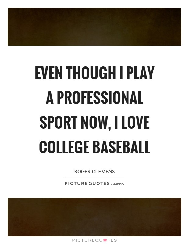Even though I play a professional sport now, I love college baseball Picture Quote #1