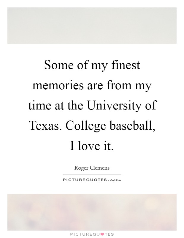 Some of my finest memories are from my time at the University of Texas. College baseball, I love it Picture Quote #1