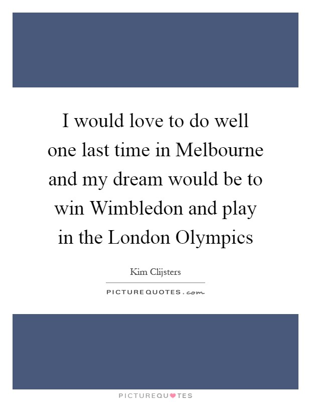 I would love to do well one last time in Melbourne and my dream would be to win Wimbledon and play in the London Olympics Picture Quote #1