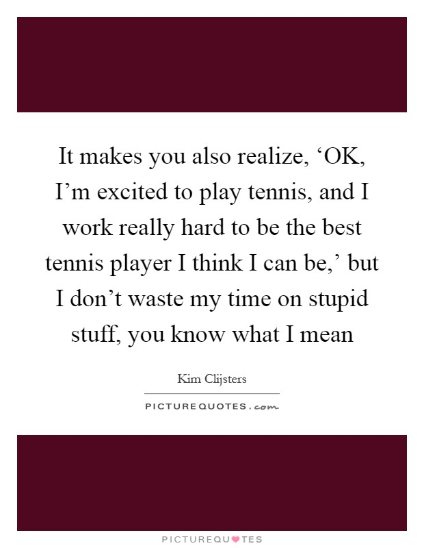 It makes you also realize, 'OK, I'm excited to play tennis, and I work really hard to be the best tennis player I think I can be,' but I don't waste my time on stupid stuff, you know what I mean Picture Quote #1