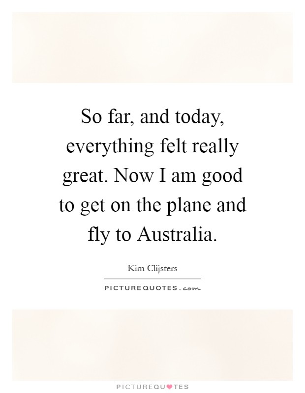 So far, and today, everything felt really great. Now I am good to get on the plane and fly to Australia Picture Quote #1