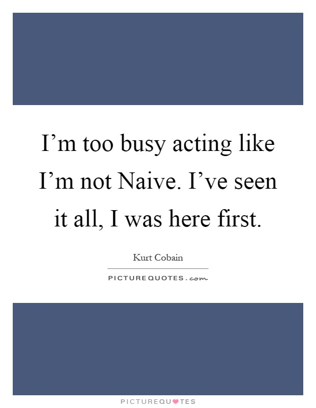 I'm too busy acting like I'm not Naive. I've seen it all, I was here first Picture Quote #1