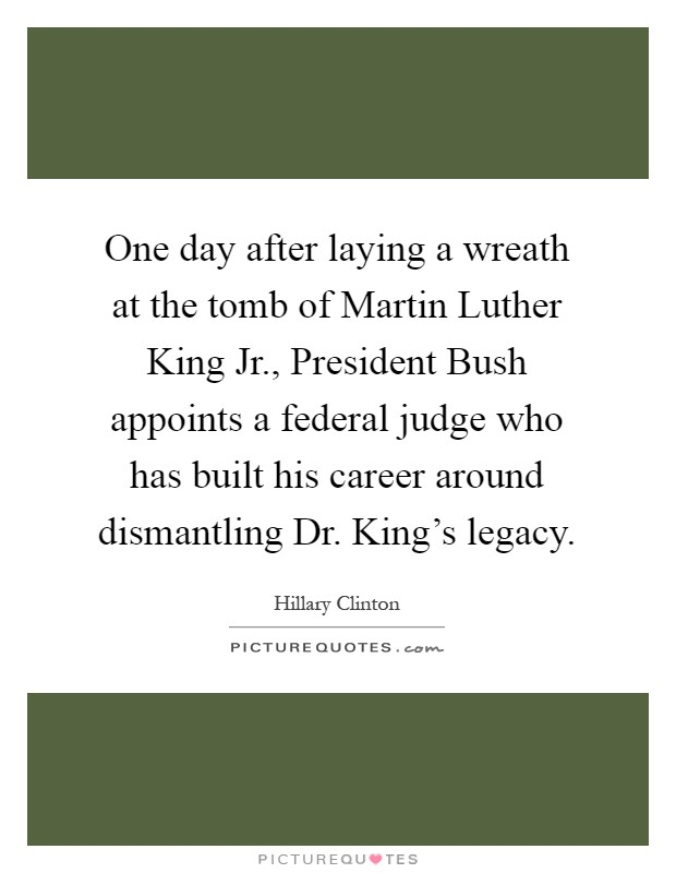 One day after laying a wreath at the tomb of Martin Luther King Jr., President Bush appoints a federal judge who has built his career around dismantling Dr. King's legacy Picture Quote #1