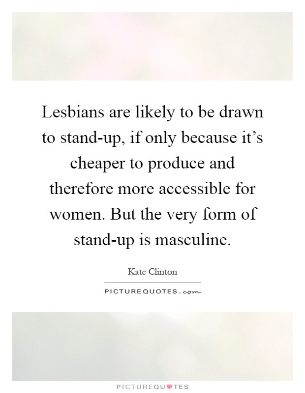 Lesbians are likely to be drawn to stand-up, if only because it's cheaper to produce and therefore more accessible for women. But the very form of stand-up is masculine Picture Quote #1