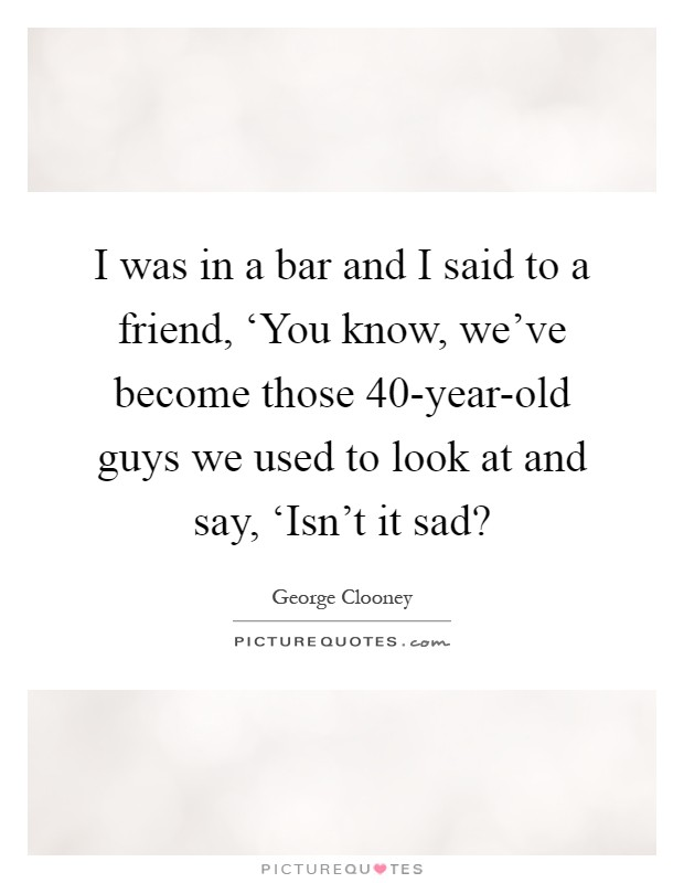 I was in a bar and I said to a friend, 'You know, we've become those 40-year-old guys we used to look at and say, 'Isn't it sad? Picture Quote #1