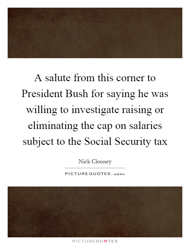A salute from this corner to President Bush for saying he was willing to investigate raising or eliminating the cap on salaries subject to the Social Security tax Picture Quote #1