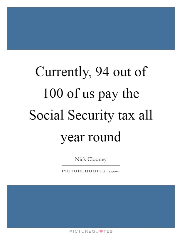 Currently, 94 out of 100 of us pay the Social Security tax all year round Picture Quote #1