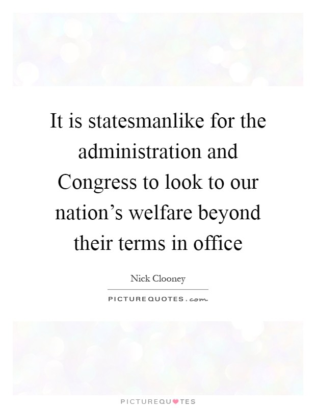 It is statesmanlike for the administration and Congress to look to our nation's welfare beyond their terms in office Picture Quote #1