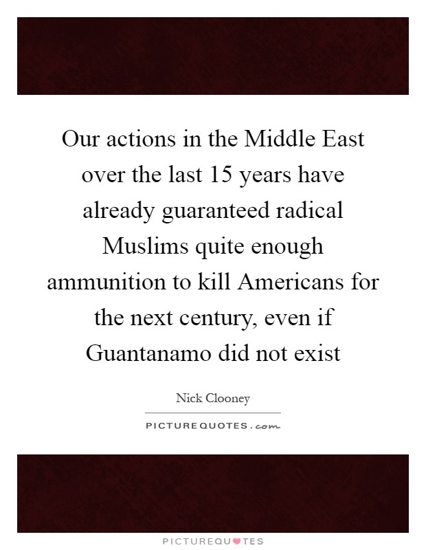 Our actions in the Middle East over the last 15 years have already guaranteed radical Muslims quite enough ammunition to kill Americans for the next century, even if Guantanamo did not exist Picture Quote #1