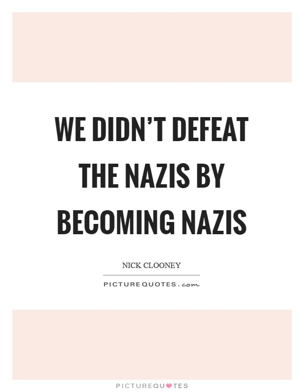 We didn't defeat the Nazis by becoming Nazis Picture Quote #1