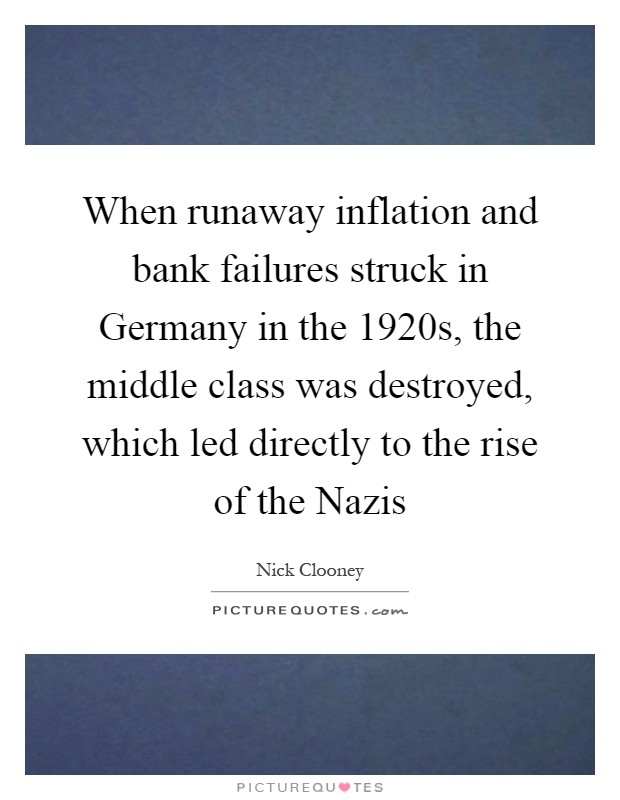 When runaway inflation and bank failures struck in Germany in the 1920s, the middle class was destroyed, which led directly to the rise of the Nazis Picture Quote #1