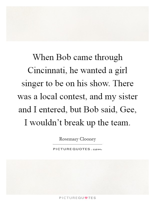 When Bob came through Cincinnati, he wanted a girl singer to be on his show. There was a local contest, and my sister and I entered, but Bob said, Gee, I wouldn't break up the team Picture Quote #1