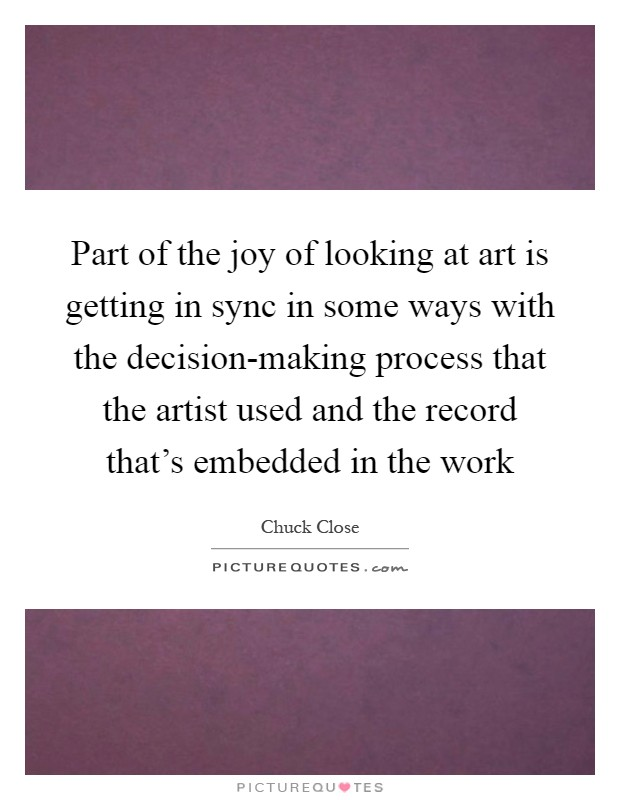 Part of the joy of looking at art is getting in sync in some ways with the decision-making process that the artist used and the record that's embedded in the work Picture Quote #1