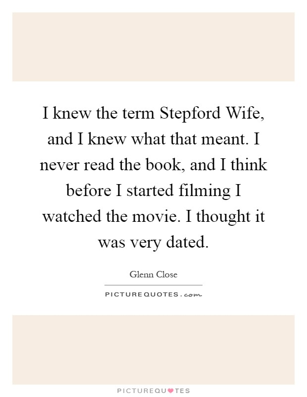 I knew the term Stepford Wife, and I knew what that meant. I never read the book, and I think before I started filming I watched the movie. I thought it was very dated Picture Quote #1