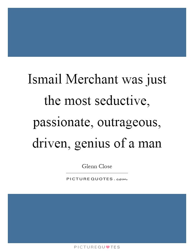 Ismail Merchant was just the most seductive, passionate, outrageous, driven, genius of a man Picture Quote #1