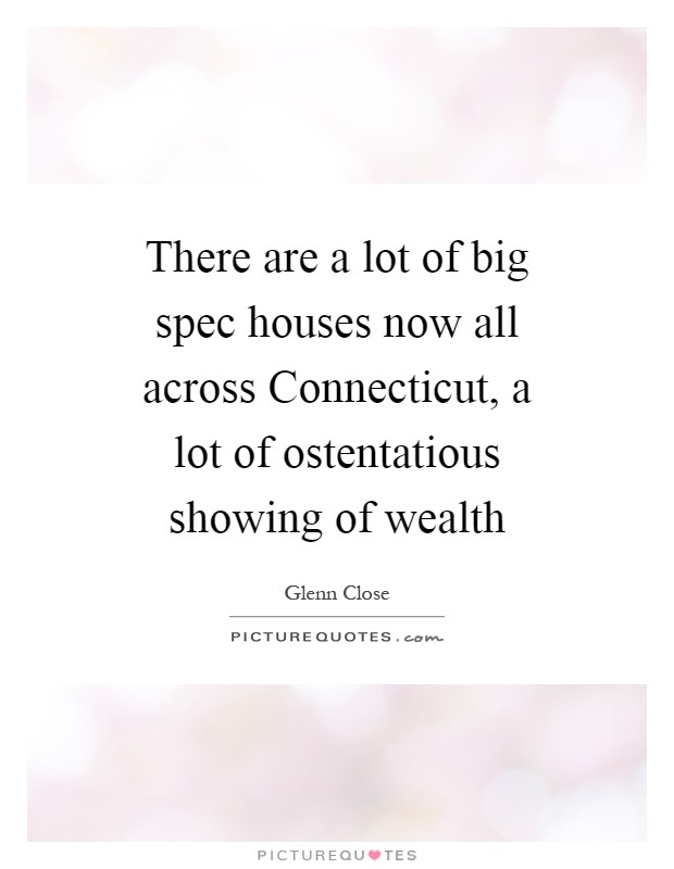 There are a lot of big spec houses now all across Connecticut, a lot of ostentatious showing of wealth Picture Quote #1