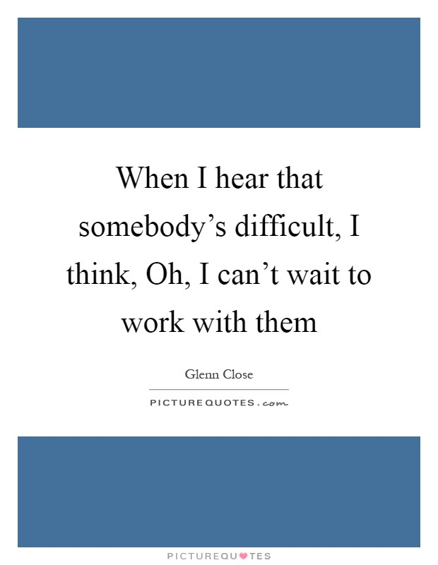 When I hear that somebody's difficult, I think, Oh, I can't wait to work with them Picture Quote #1