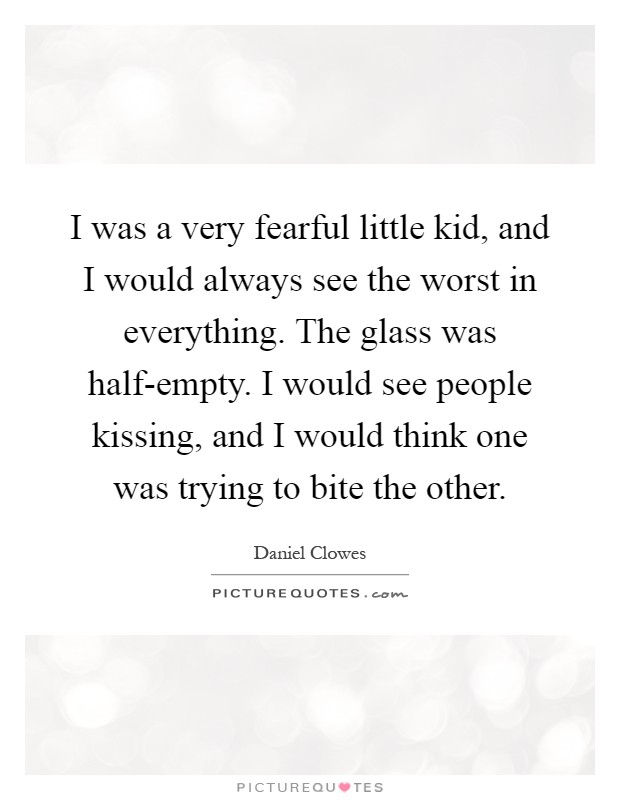 I was a very fearful little kid, and I would always see the worst in everything. The glass was half-empty. I would see people kissing, and I would think one was trying to bite the other Picture Quote #1