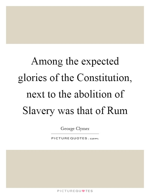 Among the expected glories of the Constitution, next to the abolition of Slavery was that of Rum Picture Quote #1