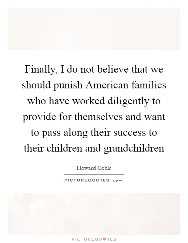 Finally, I do not believe that we should punish American families who have worked diligently to provide for themselves and want to pass along their success to their children and grandchildren Picture Quote #1