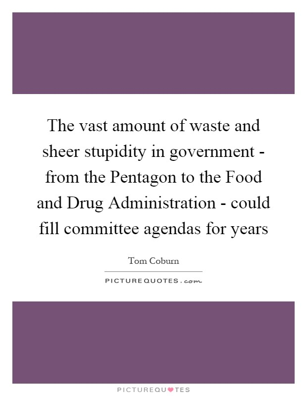 The vast amount of waste and sheer stupidity in government - from the Pentagon to the Food and Drug Administration - could fill committee agendas for years Picture Quote #1
