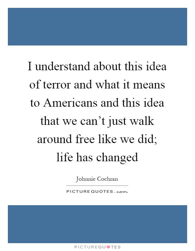 I understand about this idea of terror and what it means to Americans and this idea that we can't just walk around free like we did; life has changed Picture Quote #1