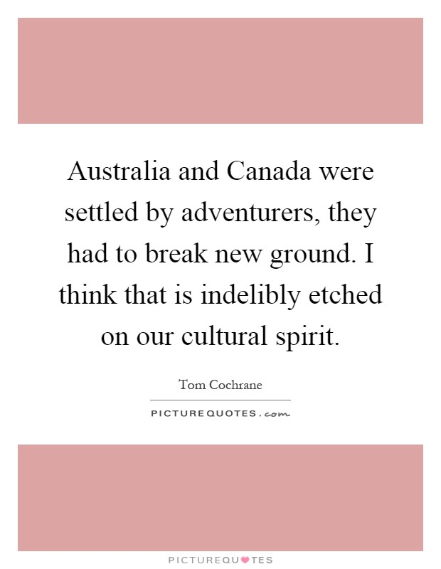 Australia and Canada were settled by adventurers, they had to break new ground. I think that is indelibly etched on our cultural spirit Picture Quote #1